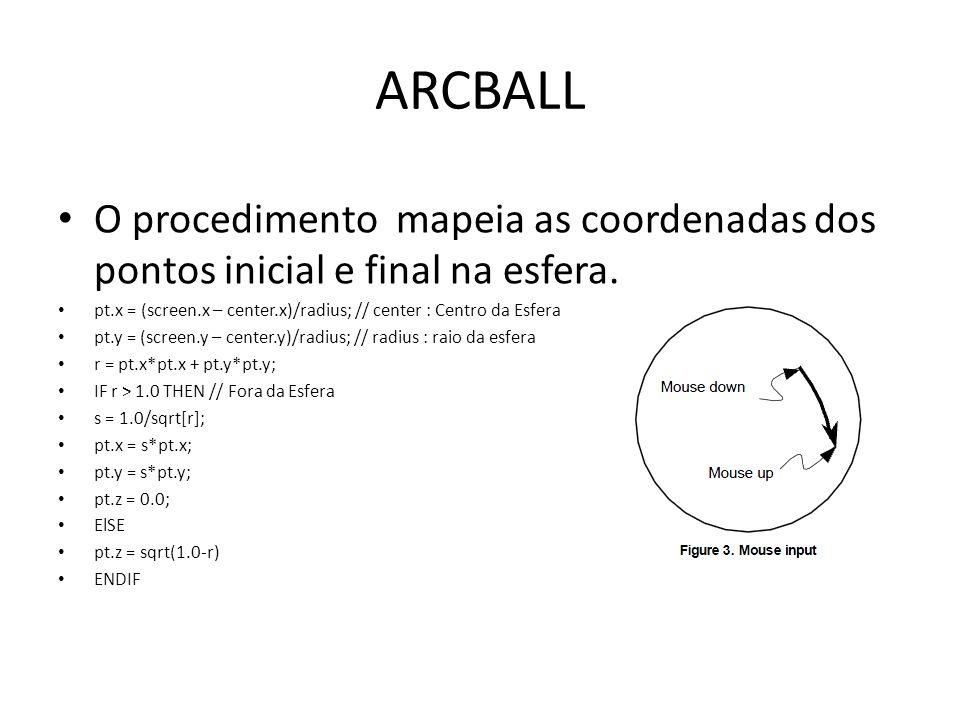ARCBALL O procedimento mapeia as coordenadas dos pontos inicial e final na esfera. pt.x = (screen.x – center.x)/radius; // center : Centro da Esfera p
