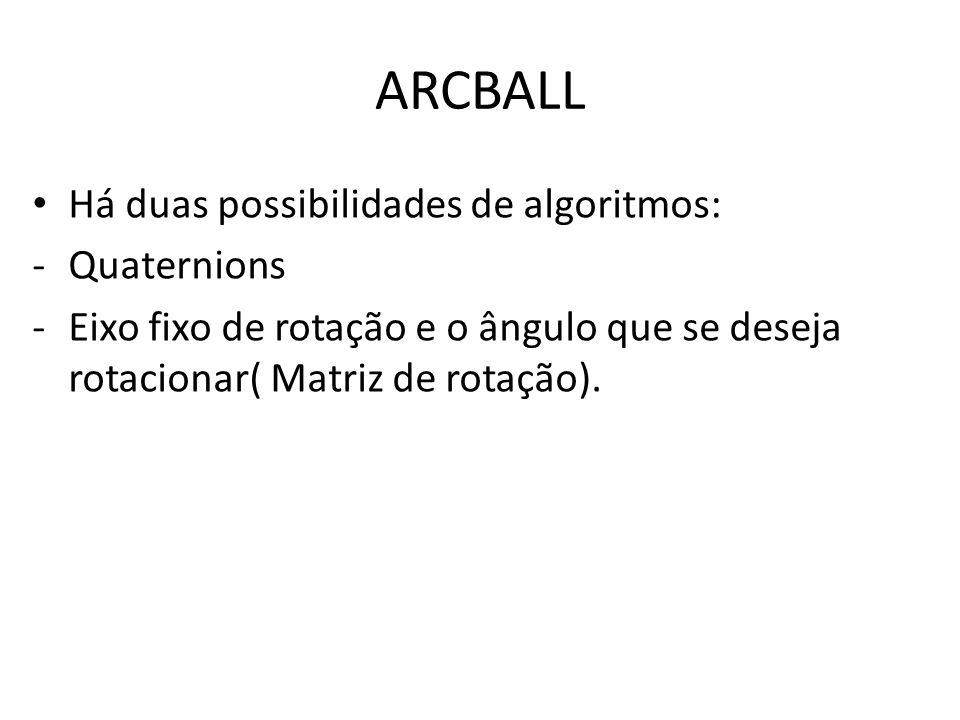 ARCBALL Há duas possibilidades de algoritmos: -Quaternions -Eixo fixo de rotação e o ângulo que se deseja rotacionar( Matriz de rotação).