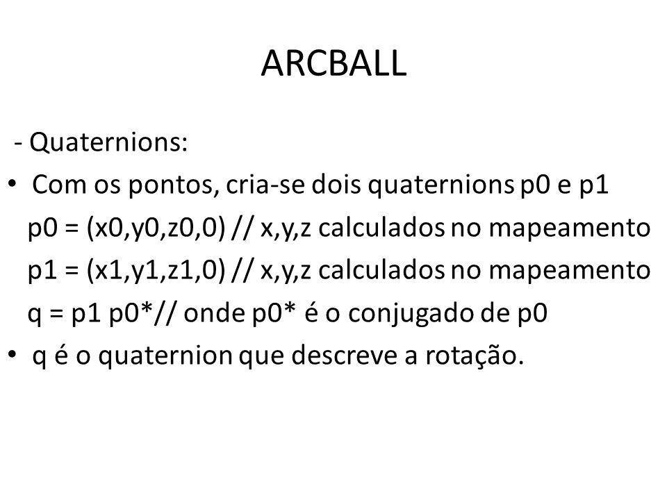 ARCBALL - Quaternions: Com os pontos, criase dois quaternions p0 e p1 p0 = (x0,y0,z0,0) // x,y,z calculados no mapeamento p1 = (x1,y1,z1,0) // x,y,z c