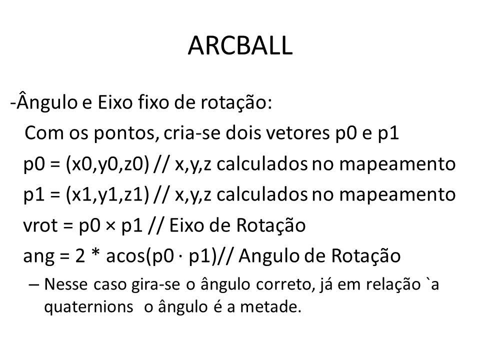 ARCBALL -Ângulo e Eixo fixo de rotação: Com os pontos, criase dois vetores p0 e p1 p0 = (x0,y0,z0) // x,y,z calculados no mapeamento p1 = (x1,y1,z1) /