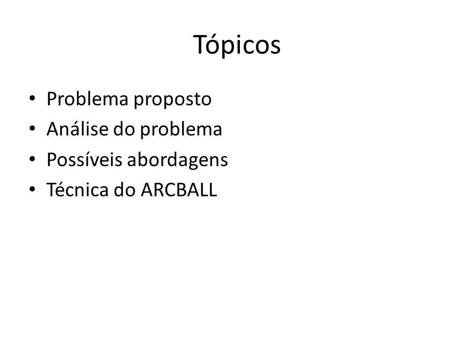 Tópicos Problema proposto Análise do problema Possíveis abordagens Técnica do ARCBALL