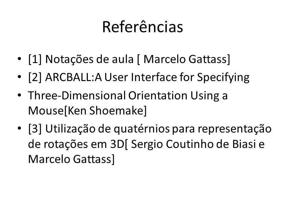 Referências [1] Notações de aula [ Marcelo Gattass] [2] ARCBALL:A User Interface for Specifying Three-Dimensional Orientation Using a Mouse[Ken Shoema