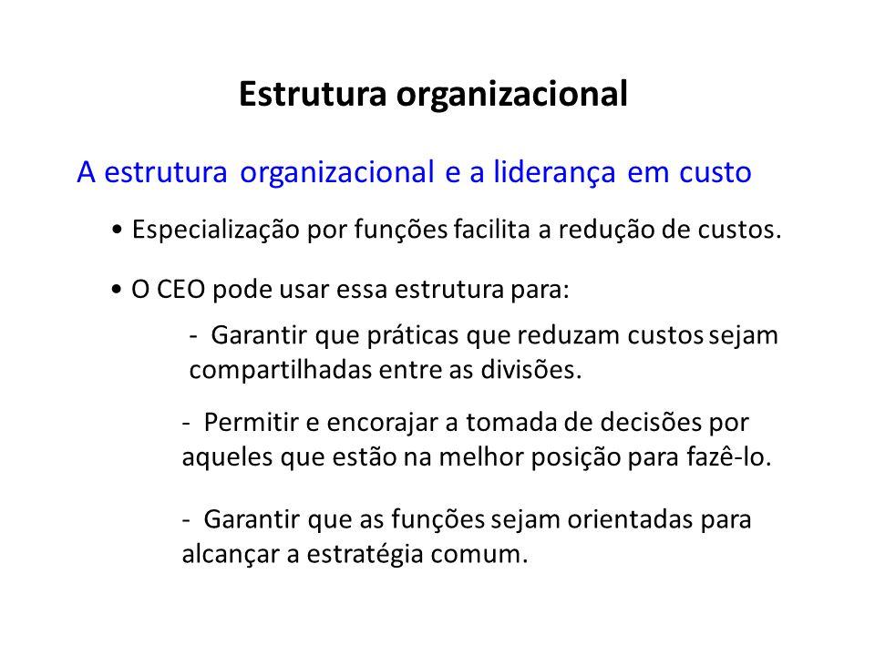 A estrutura organizacional e a liderança em custo Especialização por funções facilita a redução de custos. O CEO pode usar essa estrutura para: -Garan