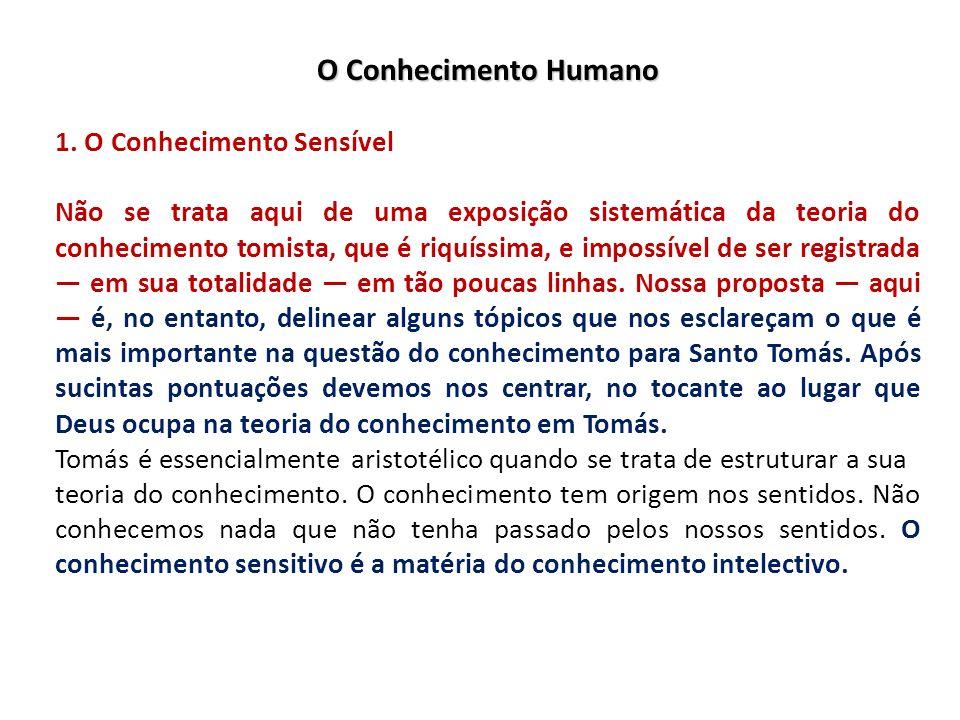 O Conhecimento Humano 1. O Conhecimento Sensível Não se trata aqui de uma exposição sistemática da teoria do conhecimento tomista, que é riquíssima, e