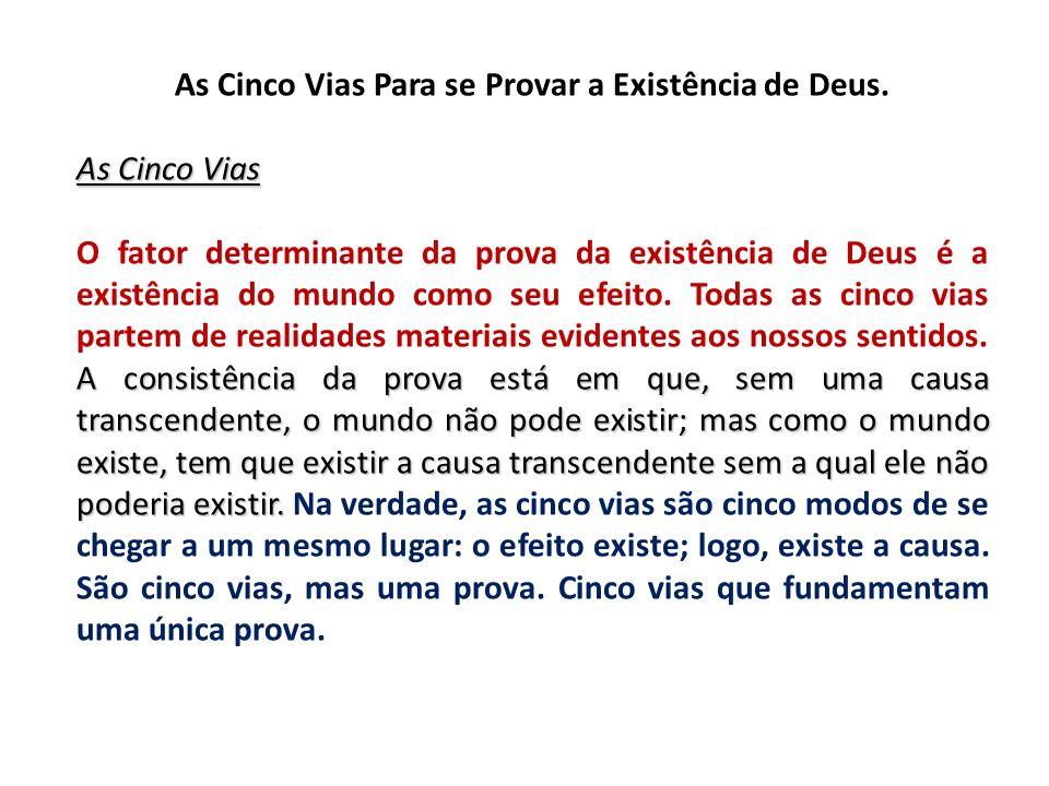 As Cinco Vias Para se Provar a Existência de Deus. As Cinco Vias A consistência da prova está em que, sem uma causa transcendente, o mundo não pode ex