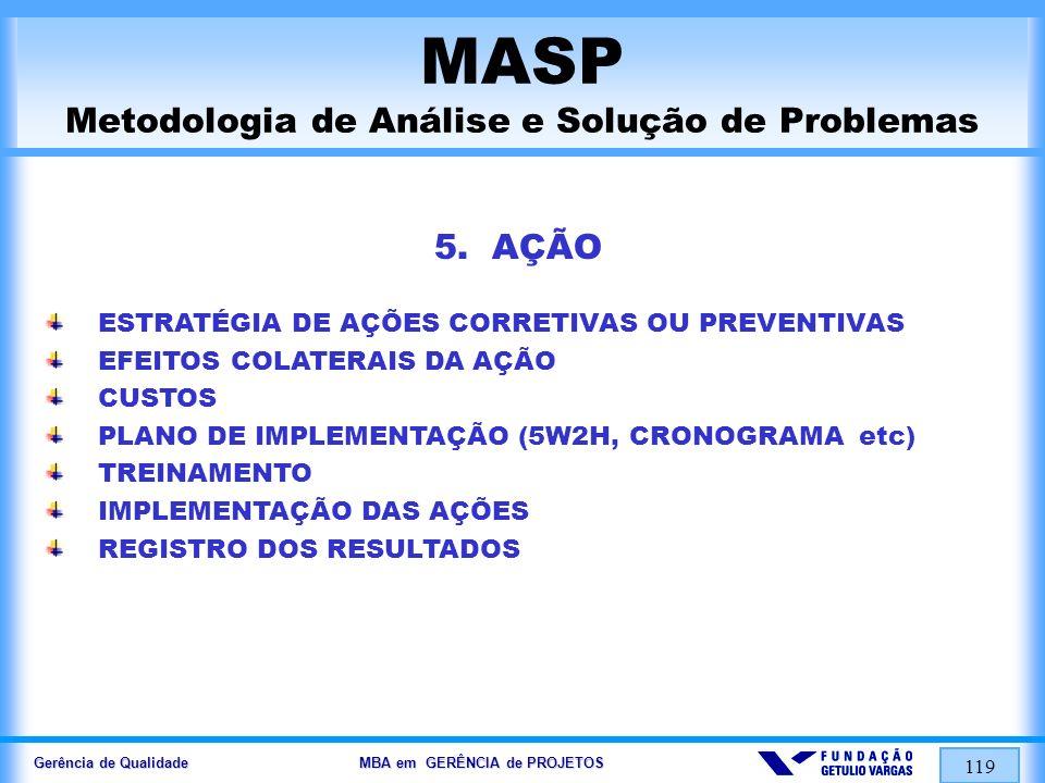 Gerência de Qualidade MBA em GERÊNCIA de PROJETOS 119 MASP Metodologia de Análise e Solução de Problemas 5. AÇÃO ESTRATÉGIA DE AÇÕES CORRETIVAS OU PRE