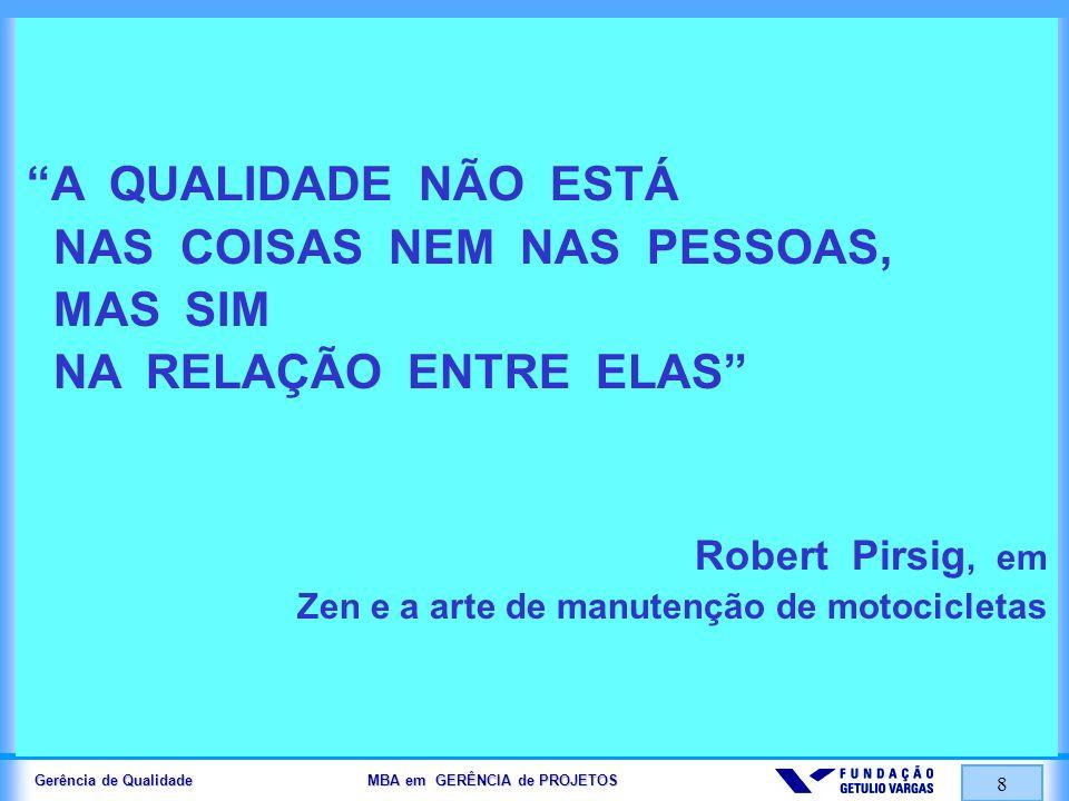Gerência de Qualidade MBA em GERÊNCIA de PROJETOS 8 A QUALIDADE NÃO ESTÁ NAS COISAS NEM NAS PESSOAS, MAS SIM NA RELAÇÃO ENTRE ELAS Robert Pirsig, em Z