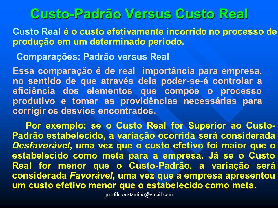 profdrconstantino@gmail.com Custo-Padrão Versus Custo Real Custo Real é o custo efetivamente incorrido no processo de produção em um determinado perío
