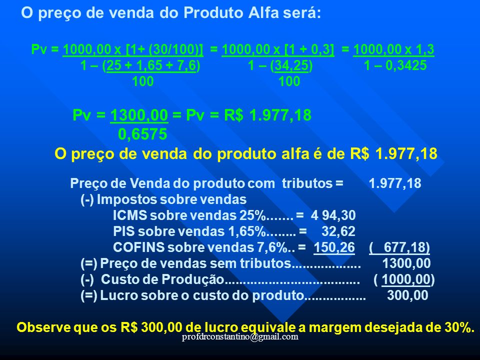 profdrconstantino@gmail.com O preço de venda do Produto Alfa será: Pv = 1000,00 x [1+ (30/100)] = 1000,00 x [1 + 0,3] = 1000,00 x 1,3 1 – (25 + 1,65 +