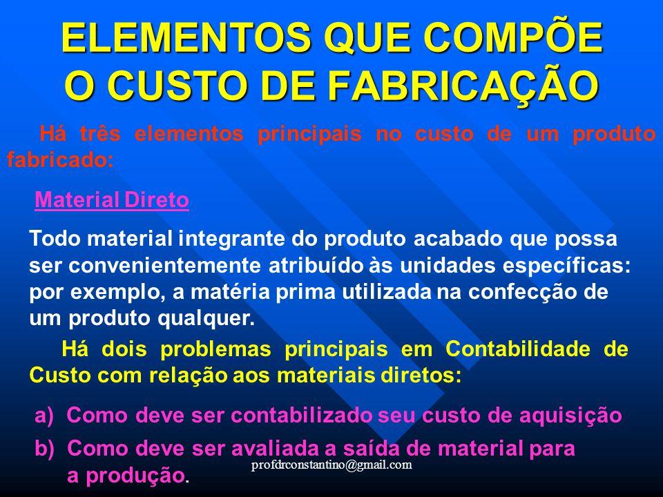 profdrconstantino@gmail.com ELEMENTOS QUE COMPÕE O CUSTO DE FABRICAÇÃO Há três elementos principais no custo de um produto fabricado: Material Direto