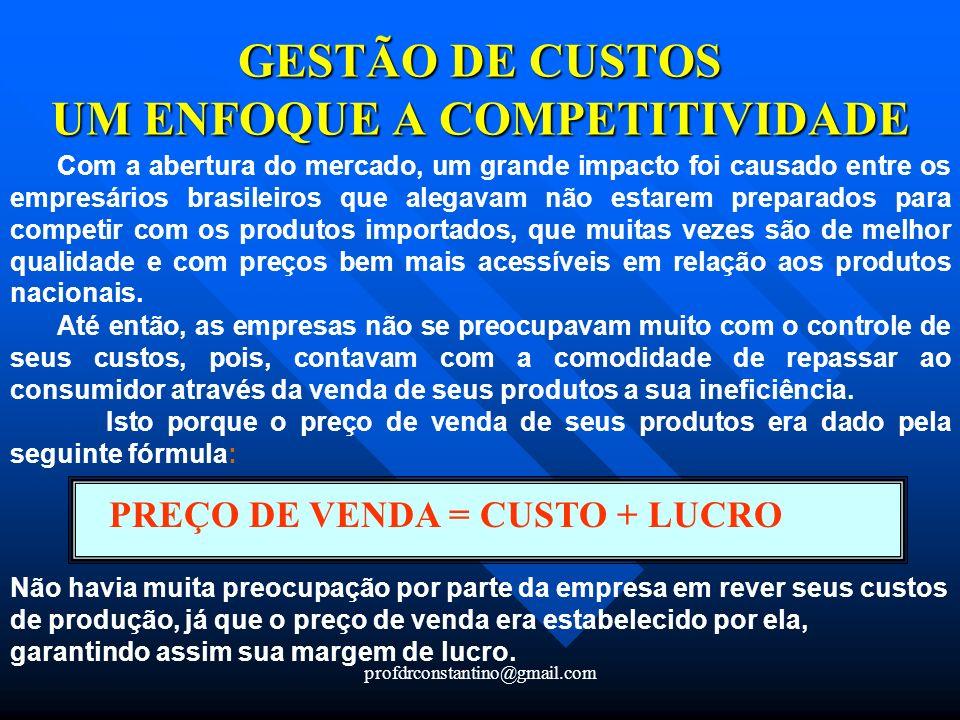 profdrconstantino@gmail.com GESTÃO DE CUSTOS UM ENFOQUE A COMPETITIVIDADE Com a abertura do mercado, um grande impacto foi causado entre os empresário