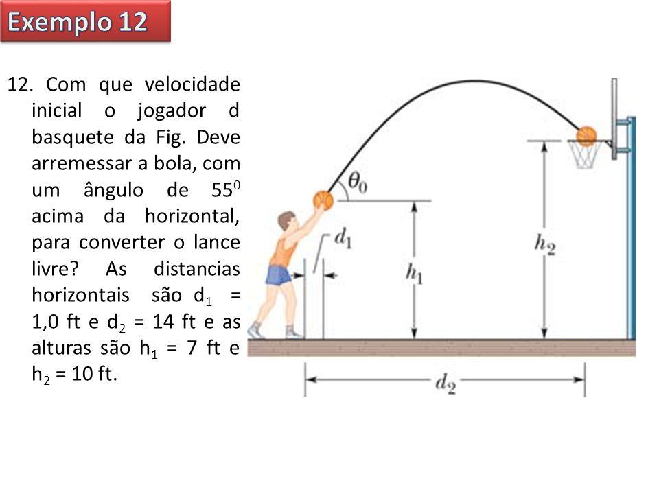 12. Com que velocidade inicial o jogador d basquete da Fig. Deve arremessar a bola, com um ângulo de 55 0 acima da horizontal, para converter o lance