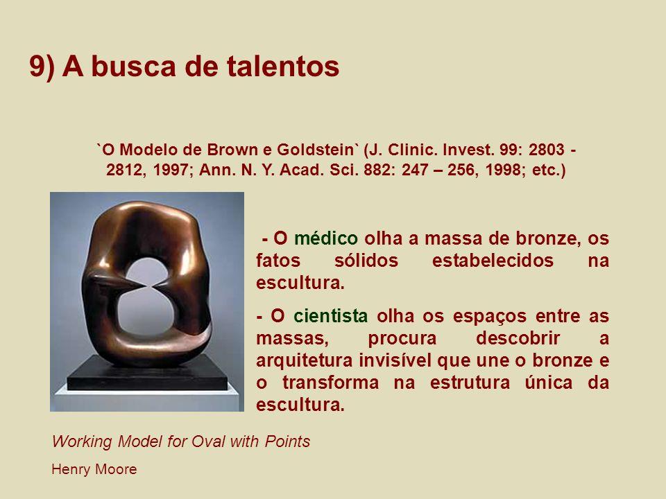 9) A busca de talentos `O Modelo de Brown e Goldstein` (J. Clinic. Invest. 99: 2803 - 2812, 1997; Ann. N. Y. Acad. Sci. 882: 247 – 256, 1998; etc.) -
