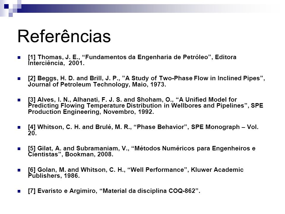 Referências [1] Thomas, J. E., Fundamentos da Engenharia de Petróleo, Editora Interciência, 2001. [2] Beggs, H. D. and Brill, J. P., A Study of Two-Ph