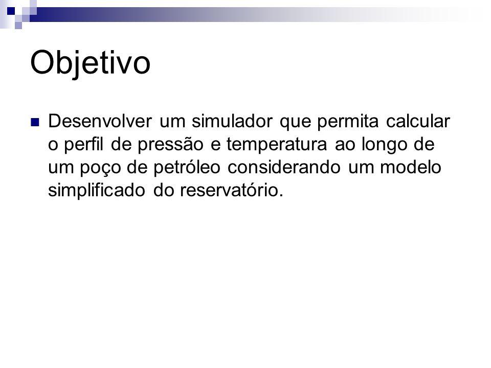 Objetivo Desenvolver um simulador que permita calcular o perfil de pressão e temperatura ao longo de um poço de petróleo considerando um modelo simpli
