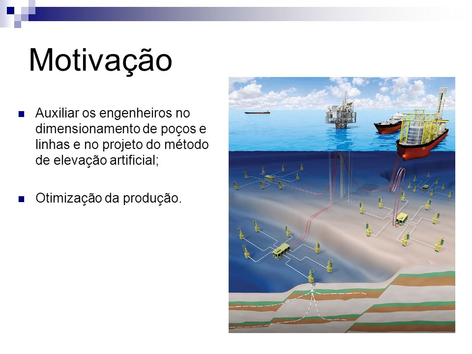 Motivação Auxiliar os engenheiros no dimensionamento de poços e linhas e no projeto do método de elevação artificial; Otimização da produção.
