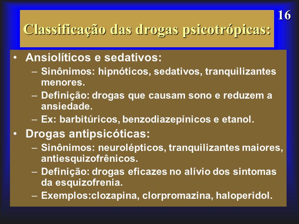 16 Classificação das drogas psicotrópicas: Ansiolíticos e sedativos: –Sinônimos: hipnóticos, sedativos, tranquilizantes menores. –Definição: drogas qu
