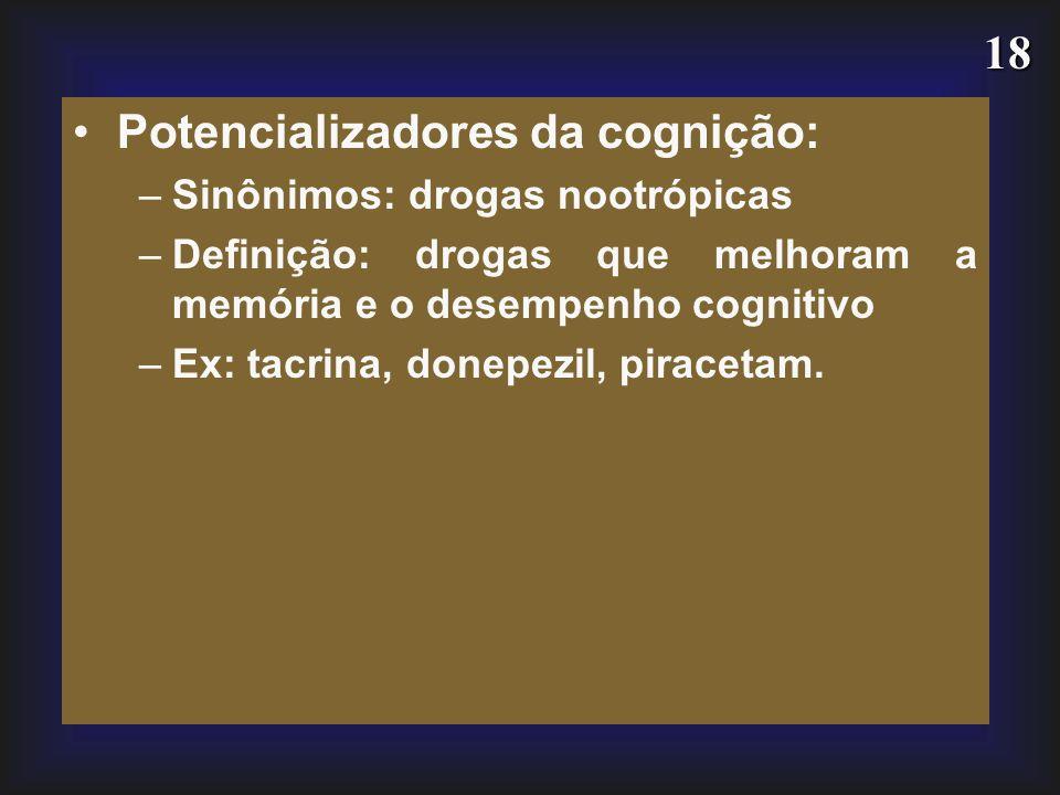 18 Potencializadores da cognição: –Sinônimos: drogas nootrópicas –Definição: drogas que melhoram a memória e o desempenho cognitivo –Ex: tacrina, done