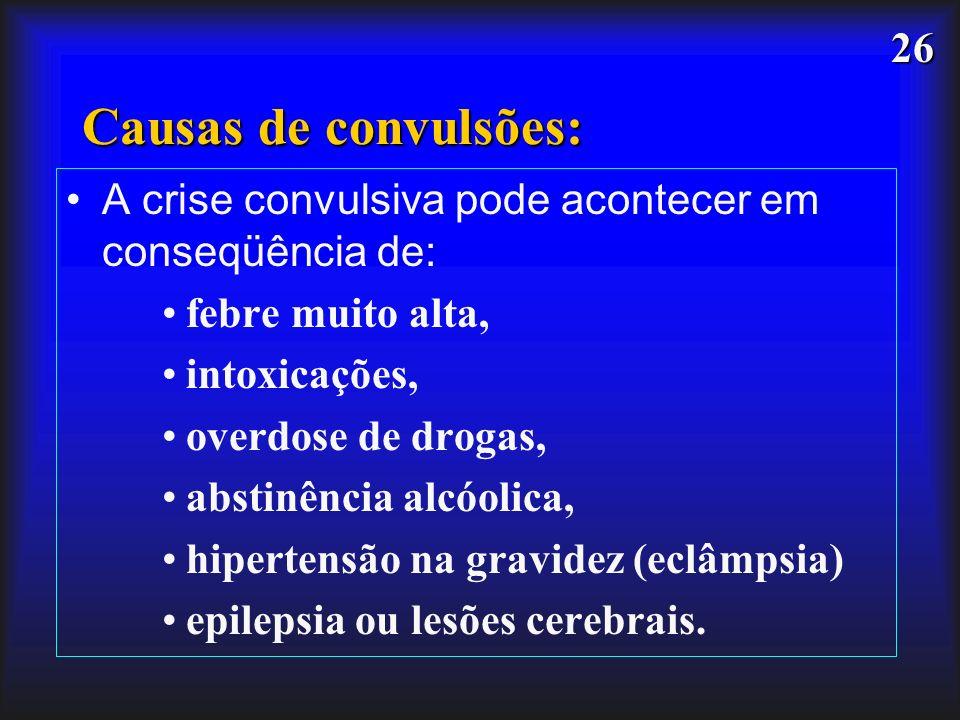 26 Causas de convulsões: A crise convulsiva pode acontecer em conseqüência de: febre muito alta, intoxicações, overdose de drogas, abstinência alcóoli