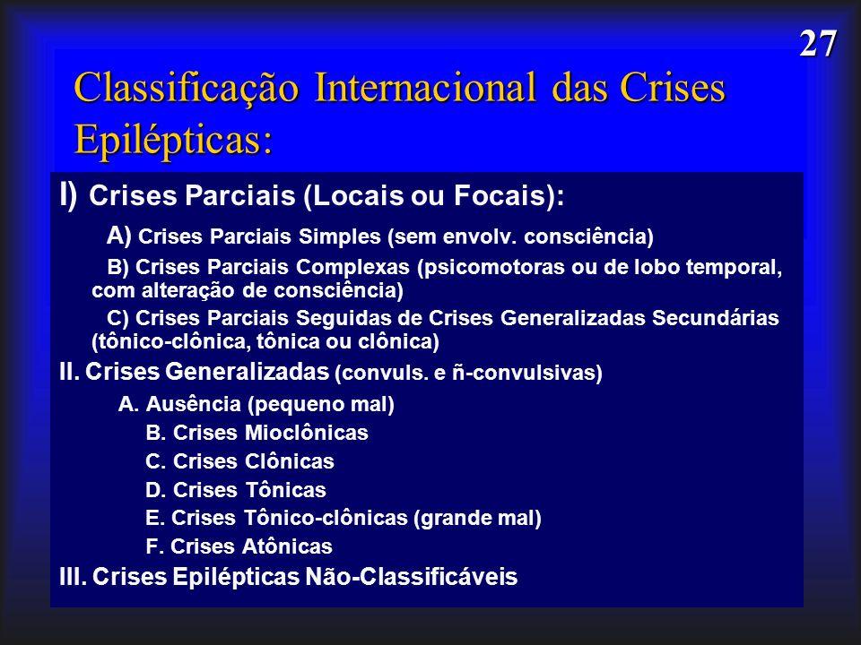27 Classificação Internacional das Crises Epilépticas: I) Crises Parciais (Locais ou Focais): A) Crises Parciais Simples (sem envolv. consciência) B)