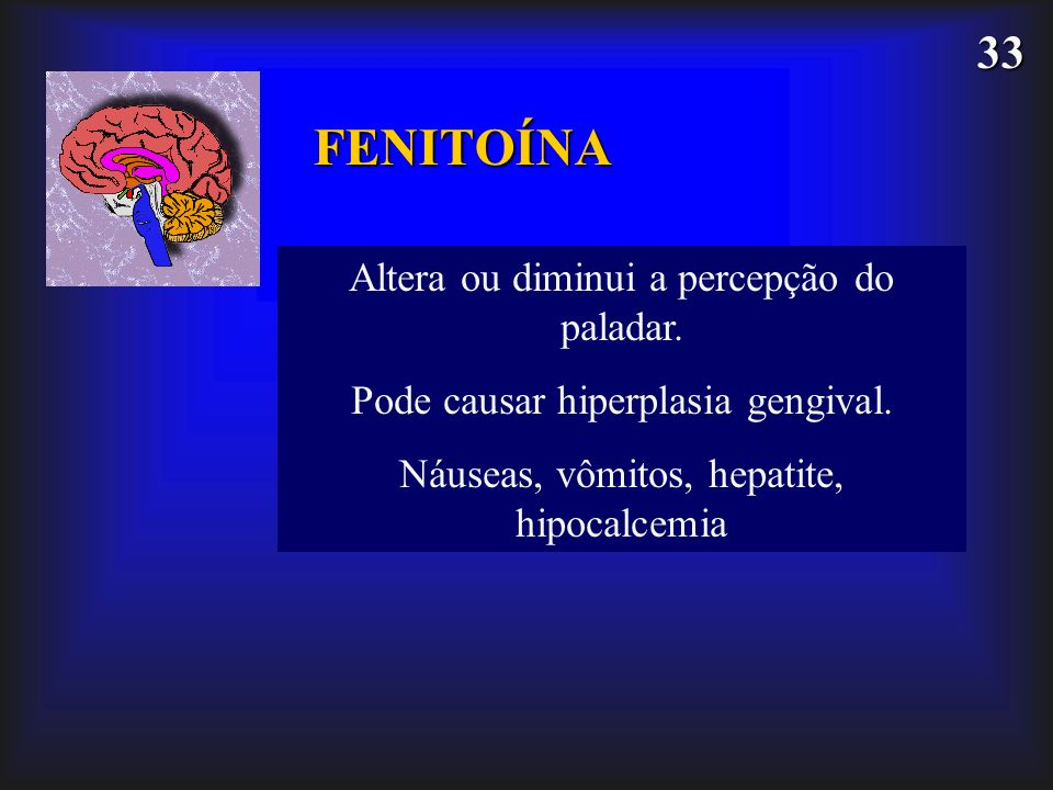 33 FENITOÍNA Altera ou diminui a percepção do paladar. Pode causar hiperplasia gengival. Náuseas, vômitos, hepatite, hipocalcemia