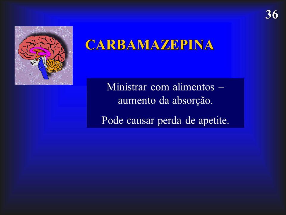 36 CARBAMAZEPINA Ministrar com alimentos – aumento da absorção. Pode causar perda de apetite.