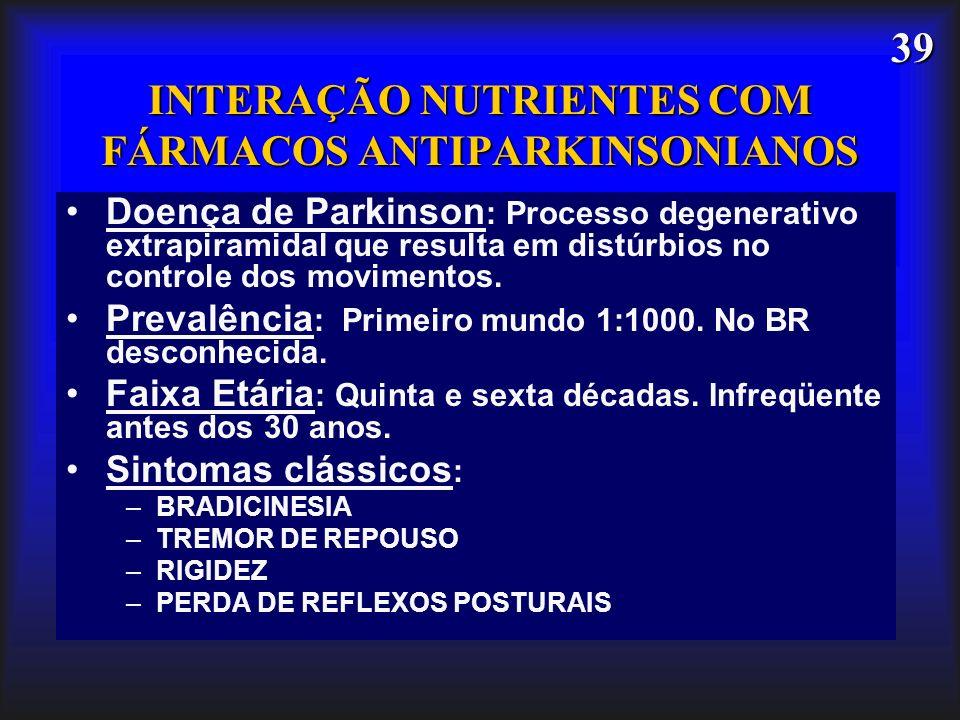 39 INTERAÇÃO NUTRIENTES COM FÁRMACOS ANTIPARKINSONIANOS Doença de Parkinson : Processo degenerativo extrapiramidal que resulta em distúrbios no contro
