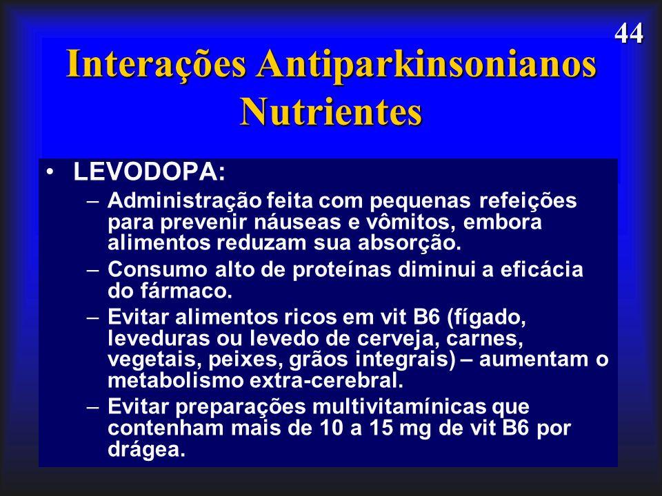 44 Interações Antiparkinsonianos Nutrientes LEVODOPA: –Administração feita com pequenas refeições para prevenir náuseas e vômitos, embora alimentos re