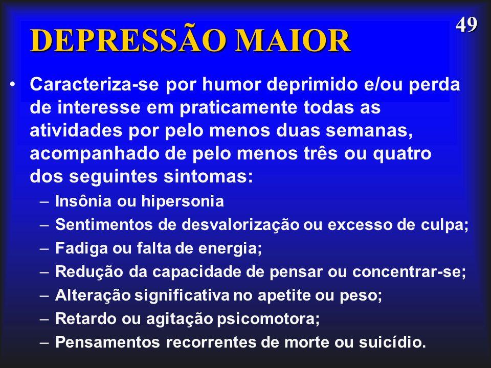 49 DEPRESSÃO MAIOR Caracteriza-se por humor deprimido e/ou perda de interesse em praticamente todas as atividades por pelo menos duas semanas, acompan