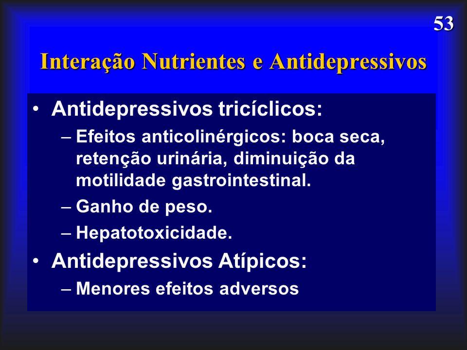 53 Interação Nutrientes e Antidepressivos Antidepressivos tricíclicos: –Efeitos anticolinérgicos: boca seca, retenção urinária, diminuição da motilida
