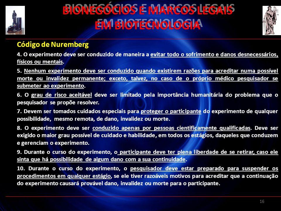 16 BIONEGÓCIOS E MARCOS LEGAIS EM BIOTECNOLOGIA Código de Nuremberg 4. O experimento deve ser conduzido de maneira a evitar todo o sofrimento e danos