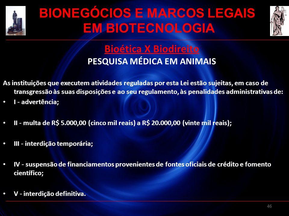 46 Bioética X Biodireito PESQUISA MÉDICA EM ANIMAIS As instituições que executem atividades reguladas por esta Lei estão sujeitas, em caso de transgre