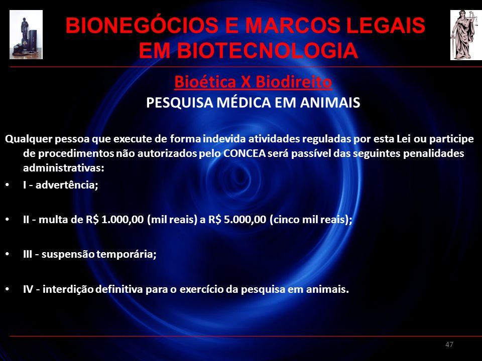47 Bioética X Biodireito PESQUISA MÉDICA EM ANIMAIS Qualquer pessoa que execute de forma indevida atividades reguladas por esta Lei ou participe de pr