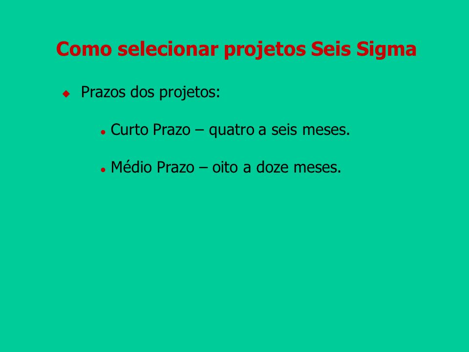 Como selecionar projetos Seis Sigma Prazos dos projetos: l Curto Prazo – quatro a seis meses. l Médio Prazo – oito a doze meses.
