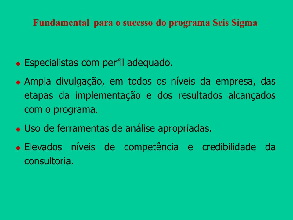 Fundamental para o sucesso do programa Seis Sigma Especialistas com perfil adequado. Ampla divulgação, em todos os níveis da empresa, das etapas da im