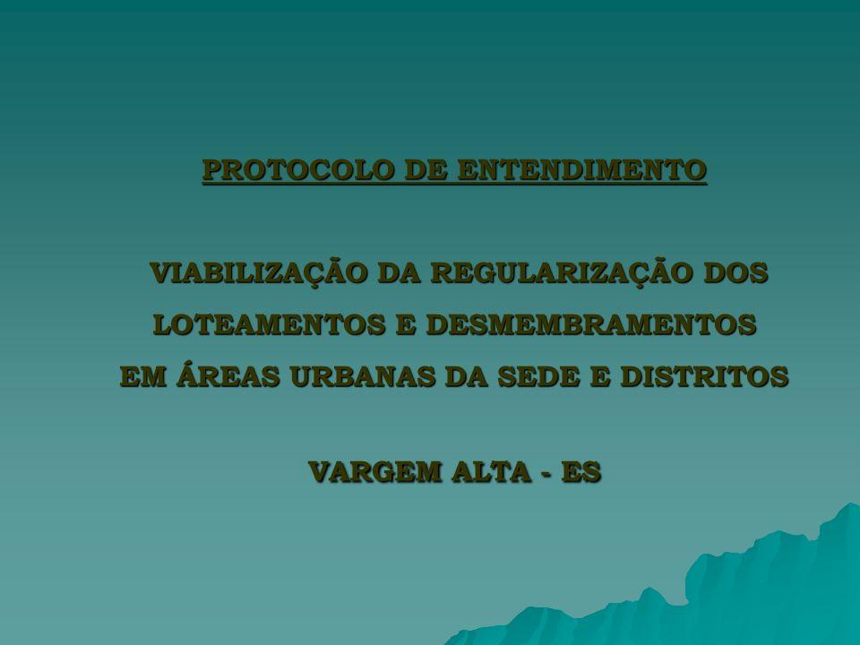 PROTOCOLO DE ENTENDIMENTO VIABILIZAÇÃO DA REGULARIZAÇÃO DOS LOTEAMENTOS E DESMEMBRAMENTOS EM ÁREAS URBANAS DA SEDE E DISTRITOS VARGEM ALTA - ES