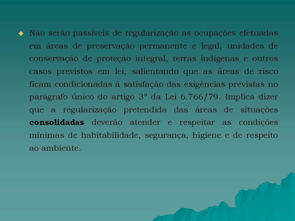 Não serão passiveis de regularização as ocupações efetuadas em áreas de preservação permanente e legal, unidades de conservação de proteção integral, terras indígenas e outros casos previstos em lei, salientando que as áreas de risco ficam condicionadas à satisfação das exigências previstas no parágrafo único do artigo 3º da Lei 6.766/79.