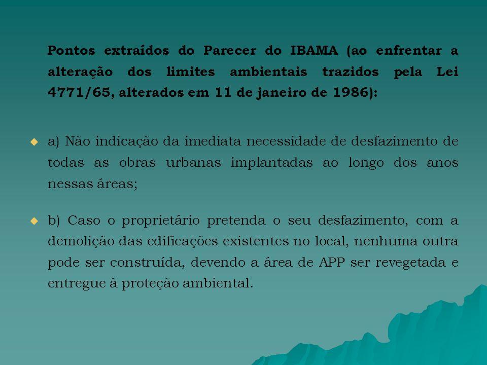 Pontos extraídos do Parecer do IBAMA (ao enfrentar a alteração dos limites ambientais trazidos pela Lei 4771/65, alterados em 11 de janeiro de 1986): a) Não indicação da imediata necessidade de desfazimento de todas as obras urbanas implantadas ao longo dos anos nessas áreas; b) Caso o proprietário pretenda o seu desfazimento, com a demolição das edificações existentes no local, nenhuma outra pode ser construída, devendo a área de APP ser revegetada e entregue à proteção ambiental.