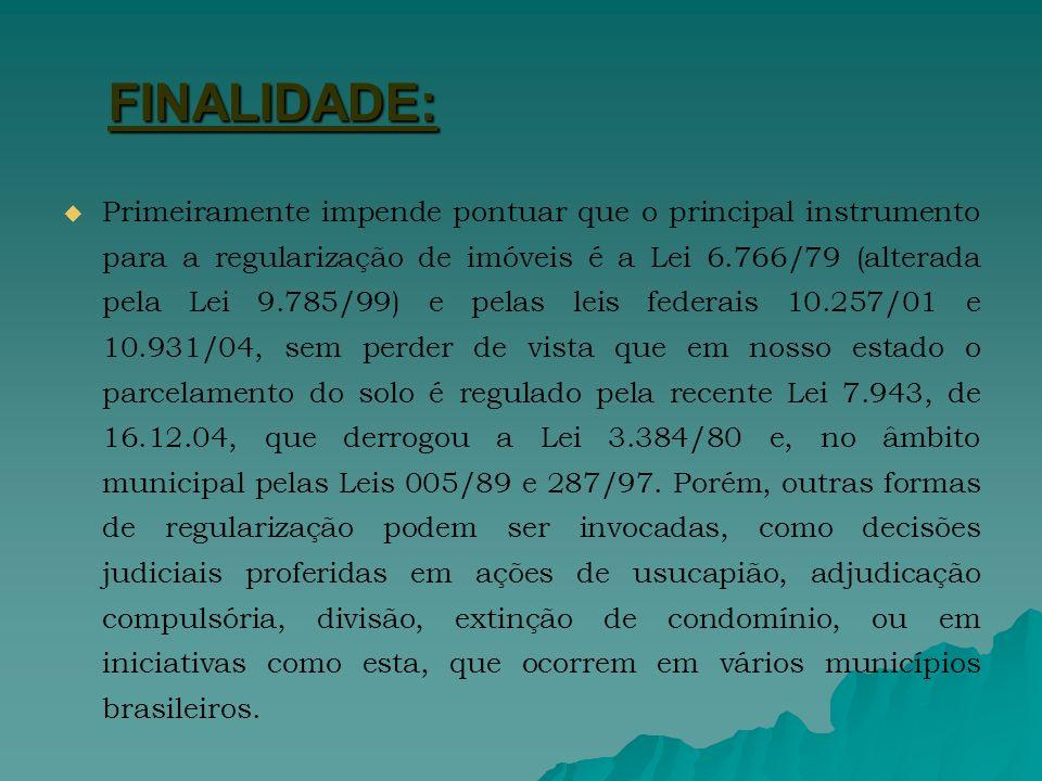 FINALIDADE: Primeiramente impende pontuar que o principal instrumento para a regularização de imóveis é a Lei 6.766/79 (alterada pela Lei 9.785/99) e pelas leis federais 10.257/01 e 10.931/04, sem perder de vista que em nosso estado o parcelamento do solo é regulado pela recente Lei 7.943, de 16.12.04, que derrogou a Lei 3.384/80 e, no âmbito municipal pelas Leis 005/89 e 287/97.