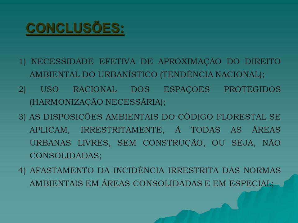CONCLUSÕES: 1) NECESSIDADE EFETIVA DE APROXIMAÇÃO DO DIREITO AMBIENTAL DO URBANÍSTICO (TENDÊNCIA NACIONAL); 2) USO RACIONAL DOS ESPAÇOES PROTEGIDOS (HARMONIZAÇÃO NECESSÁRIA); 3) AS DISPOSIÇÕES AMBIENTAIS DO CÓDIGO FLORESTAL SE APLICAM, IRRESTRITAMENTE, À TODAS AS ÁREAS URBANAS LIVRES, SEM CONSTRUÇÃO, OU SEJA, NÃO CONSOLIDADAS; 4) AFASTAMENTO DA INCIDÊNCIA IRRESTRITA DAS NORMAS AMBIENTAIS EM ÁREAS CONSOLIDADAS E EM ESPECIAL;