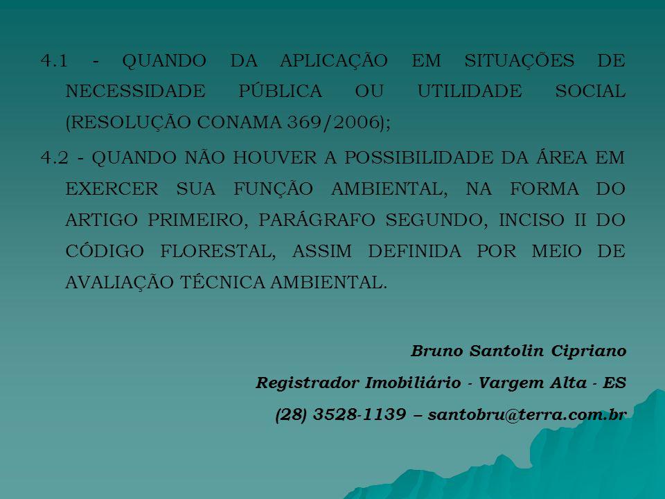 4.1 - QUANDO DA APLICAÇÃO EM SITUAÇÕES DE NECESSIDADE PÚBLICA OU UTILIDADE SOCIAL (RESOLUÇÃO CONAMA 369/2006); 4.2 - QUANDO NÃO HOUVER A POSSIBILIDADE DA ÁREA EM EXERCER SUA FUNÇÃO AMBIENTAL, NA FORMA DO ARTIGO PRIMEIRO, PARÁGRAFO SEGUNDO, INCISO II DO CÓDIGO FLORESTAL, ASSIM DEFINIDA POR MEIO DE AVALIAÇÃO TÉCNICA AMBIENTAL.