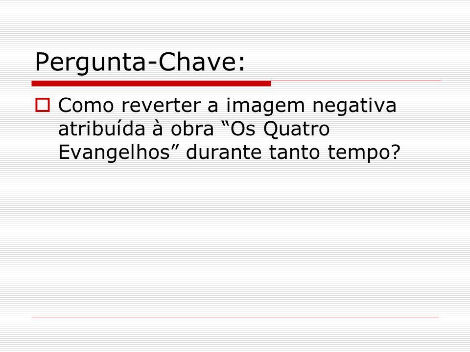 Pergunta-Chave: Como reverter a imagem negativa atribuída à obra Os Quatro Evangelhos durante tanto tempo?