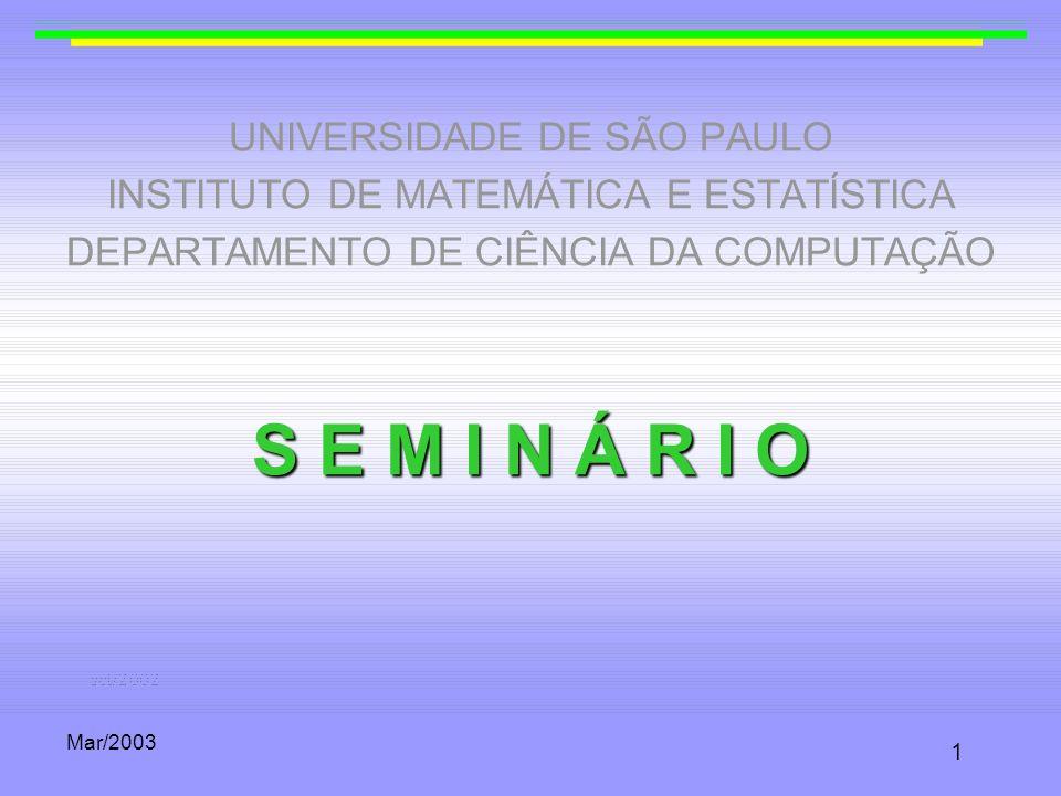 Mar/2003 1 UNIVERSIDADE DE SÃO PAULO INSTITUTO DE MATEMÁTICA E ESTATÍSTICA DEPARTAMENTO DE CIÊNCIA DA COMPUTAÇÃO S E M I N Á R I O