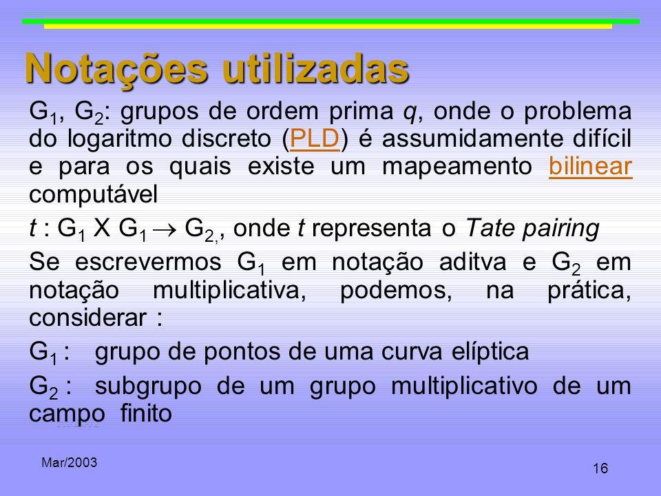 Mar/2003 16 Notações utilizadas G 1, G 2 : grupos de ordem prima q, onde o problema do logaritmo discreto (PLD) é assumidamente difícil e para os quai