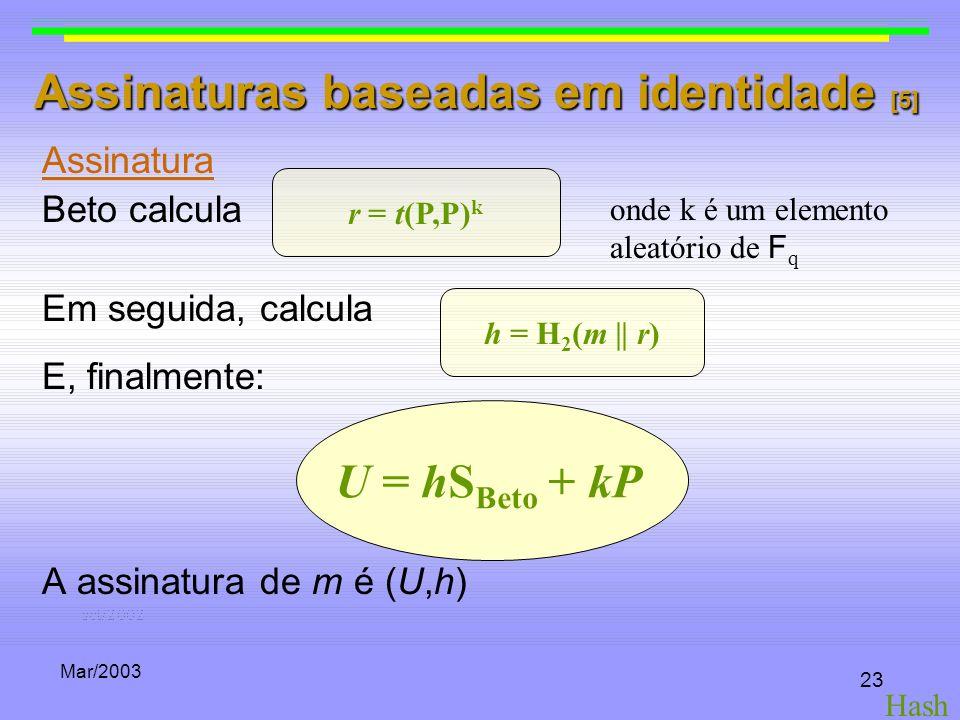 Mar/2003 23 Assinaturas baseadas em identidade [5] Assinatura Beto calcula Em seguida, calcula E, finalmente: A assinatura de m é (U,h) r = t(P,P) k h