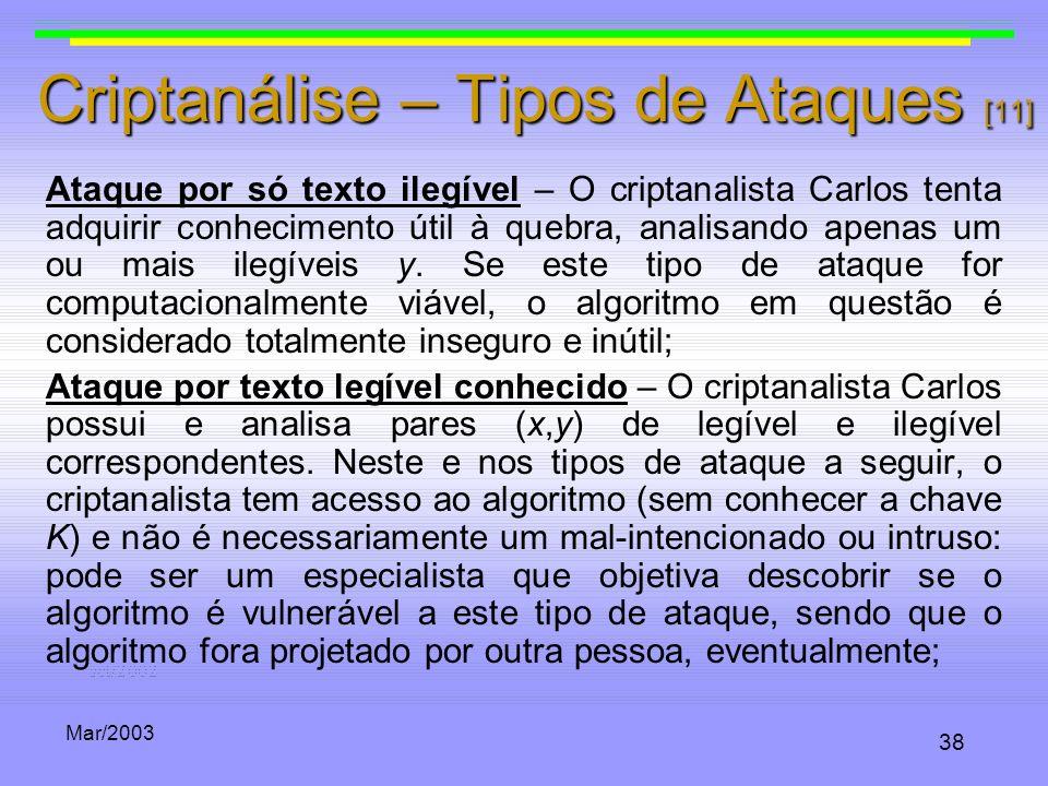 Mar/2003 38 Criptanálise – Tipos de Ataques [11] Ataque por só texto ilegível – O criptanalista Carlos tenta adquirir conhecimento útil à quebra, anal