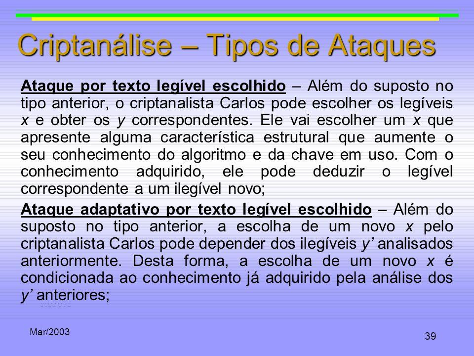 Mar/2003 39 Criptanálise – Tipos de Ataques Ataque por texto legível escolhido – Além do suposto no tipo anterior, o criptanalista Carlos pode escolhe