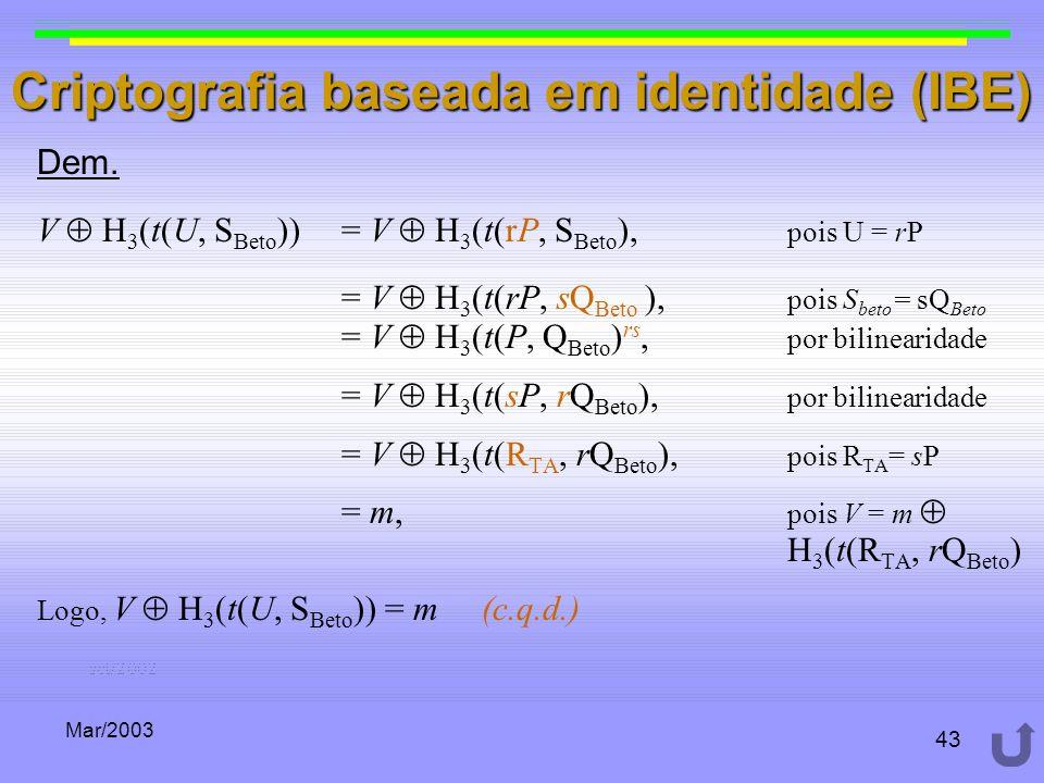 Mar/2003 43 Criptografia baseada em identidade (IBE) Dem. V H 3 (t(U, S Beto )) = V H 3 (t(rP, S Beto ), pois U = rP = V H 3 (t(rP, sQ Beto ), pois S