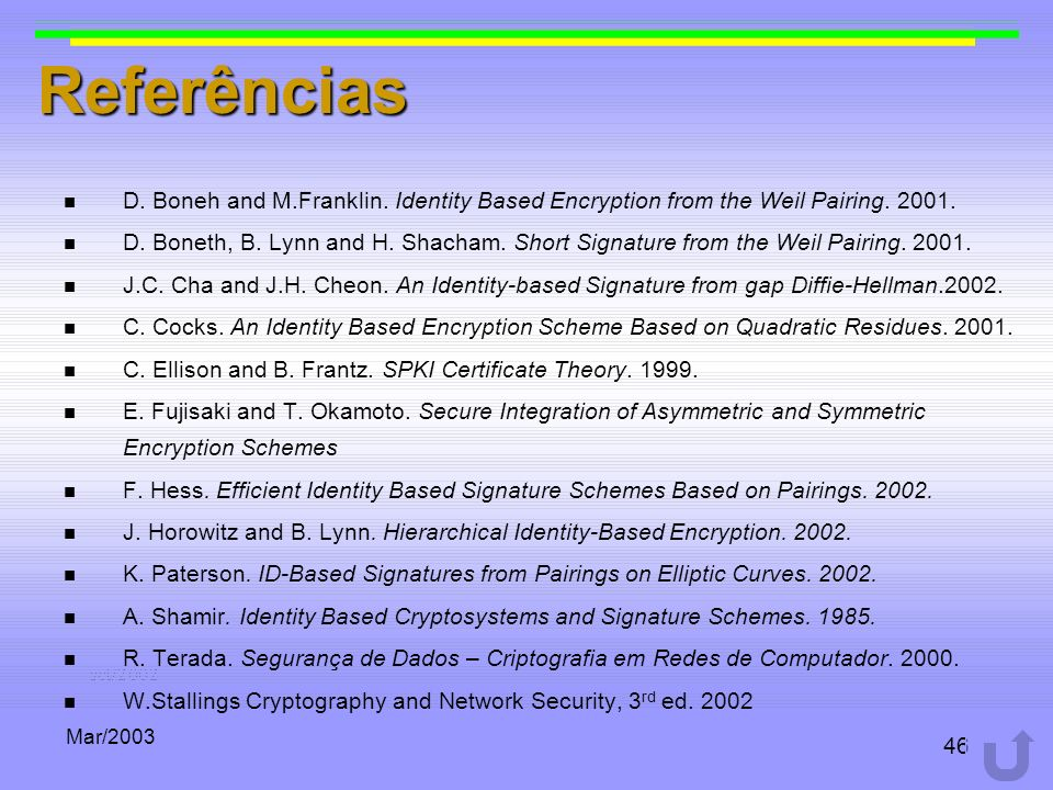 Mar/2003 46 Referências D. Boneh and M.Franklin. Identity Based Encryption from the Weil Pairing. 2001. D. Boneth, B. Lynn and H. Shacham. Short Signa