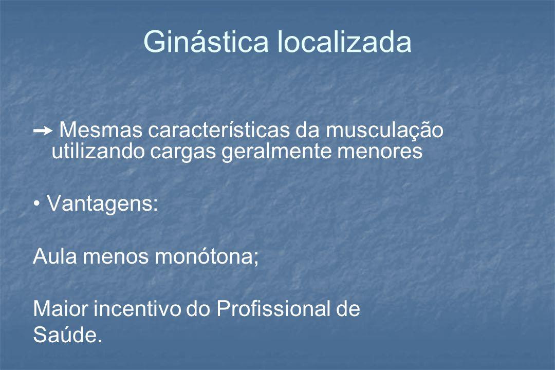 Ginástica localizada Mesmas características da musculação utilizando cargas geralmente menores Vantagens: Aula menos monótona; Maior incentivo do Prof